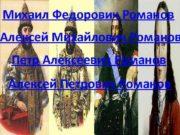 Михаил Федорович Романов Алексей Михайлович Романов Петр Алексеевич