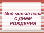 Мой милый папа С ДНЕМ РОЖДЕНИЯ Мой