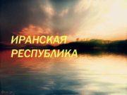 ИРАНСКАЯ РЕСПУБЛИКА ЭКОНОМИКО-ГЕОГРАФИЧЕСКОЕ ПОЛОЖЕНИЕ v v v