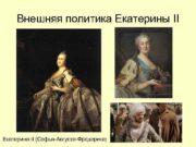 Внешняя политика Екатерины II Екатерина II Софья-Августа-Фредерика
