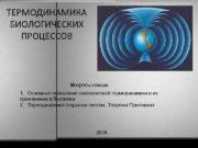 ТЕРМОДИНАМИКА БИОЛОГИЧЕСКИХ ПРОЦЕССОВ Вопросы лекции 1 Основные положения