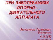 ПРИ ЗАБОЛЕВАНИЯХ ОПОРНОДВИГАТЕЛЬНОГО АППАРАТА Выполнила Голованова Екатерина С