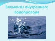 Элементы внутреннего водопровода Элементы внутреннего водопровода в
