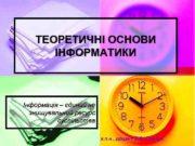 ТЕОРЕТИЧНІ ОСНОВИ ІНФОРМАТИКИ Інформація єдиний не знищувальний