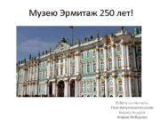 Музею Эрмитаж 250 лет Работу выполнили Галя Августинопольская