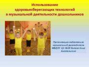 Использование здоровьесберегающих технологий в музыкальной деятельности дошкольников Презентацию