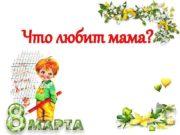 Что любит мама Часто мама в него
