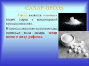 САХАР ПЕСОК Сахар является основным видом сырья в