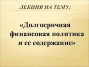 ЛЕКЦИЯ НА ТЕМУ Долгосрочная финансовая политика и ее