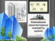 Важнейшие архитектурные элементы здания Подготовила учитель изобразительного искусства