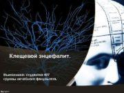 Клещевой энцефалит Выполнила студентка 407 группы лечебного факультета