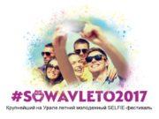 Крупнейший на Урале летний молодежный SELFIE-фестиваль 2 Основные