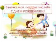 Валечка моя, поздравляю тебя С ДНЁМ РОЖДЕНИЯ!! Желаю