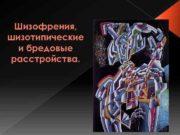 Шизофрения шизотипические и бредовые расстройства Галлюцинаторнобредовые р-ва