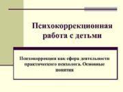 Психокоррекционная работа с детьми Психокоррекция как сфера деятельности