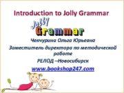 Introduction to Jolly Grammar Чекчурина Ольга Юрьевна Заместитель