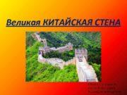 Великая КИТАЙСКАЯ СТЕНА Презентацию создал ученик 9 Б