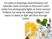 Ice cubes in beverage advertisements are typically made