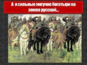 А и сильные могучие богатыри на земле русской