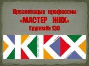 Презентация профессии МАСТЕР ЖКХ Группа 130 Мастер