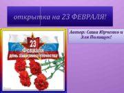 открытка на 23 ФЕВРАЛЯ Автор Саша Юрченко и