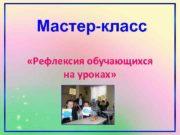 Мастер-класс Рефлексия обучающихся на уроках Цель мастер-