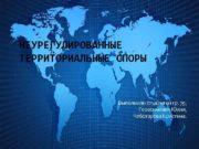 НЕУРЕГУЛИРОВАННЫЕ ТЕРРИТОРИАЛЬНЫЕ СПОРЫ Выполнили студентки гр 79 Герасимович