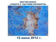 МАСТЕР-КЛАСС РАБОТА С ЧАСТЯМИ ЛИЧНОСТИ 12 июня 2012
