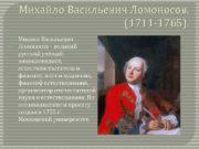 Михайло Васильевич Ломоносов 1711 -1765 Михаил Васильевич Ломоносов