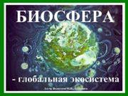 БИОСФЕРА — глобальная экосистема Автор Белоусова М И