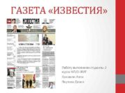 ГАЗЕТА ИЗВЕСТИЯ Работу выполнили студенты 2 курса ФЛ О-ЖУР