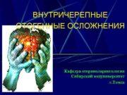 ВНУТРИЧЕРЕПНЫЕ ОТОГЕННЫЕ ОСЛОЖНЕНИЯ Кафедра оториноларингологии Сибирский медуниверситет г
