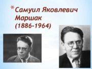 Самуил Яковлевич Маршак 1886 -1964 Самуил