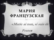 МАРИЯ ФРАНЦУЗСКАЯ Marie ai nun si suis de