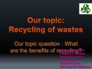 Our topic Recycling of wastes Our topic question