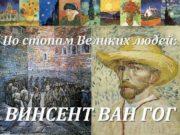 По стопам Великих людей ВИНСЕНТ ВАН ГОГ