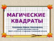 МАГИЧЕСКИЕ КВАДРАТЫ Коровина Ирина Николаевна,  учитель начальных