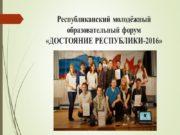 Республиканский молодёжный образовательный форум «ДОСТОЯНИЕ РЕСПУБЛИКИ-2016» Этапы проведения