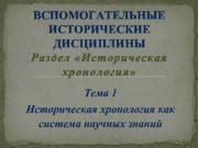 ВСПОМОГАТЕЛЬНЫЕ ИСТОРИЧЕСКИЕ ДИСЦИПЛИНЫ Раздел Историческая хронология Тема 1