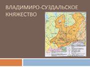 ВЛАДИМИРО-СУЗДАЛЬСКОЕ КНЯЖЕСТВО Владимиро-Суздальское княжество — типичный образец