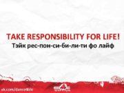 TAKE RESPONSIBILITY FOR LIFE Тэйк рес-пон-си-би-ли-ти фо лайф