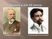 Музыка в XIX-XX веков Петр Ильич Чайковский Александр