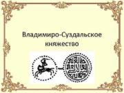 Владимиро-Суздальское княжество Владимиро-Суздальское княжество — крупнейшее феодальное