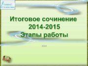 Итоговое сочинение 2014 -2015 Этапы работы 2014