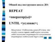 Общий вид инструкции цикла ДО REPEAT оператор ы UNTIL
