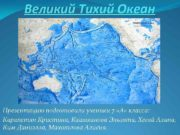 Великий Тихий Океан Презентацию подготовили ученики 7 А
