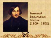 Николай Васильевич Гоголь 1809 — 1852
