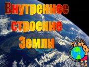 Внутреннее строение Земли 2 Изучение внутреннего строения Земли