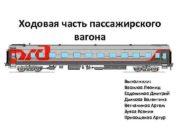 Ходовая часть пассажирского вагона Выполнили Вавилов Леонид Евдокимов