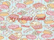 My splendid friend Life without friendship is